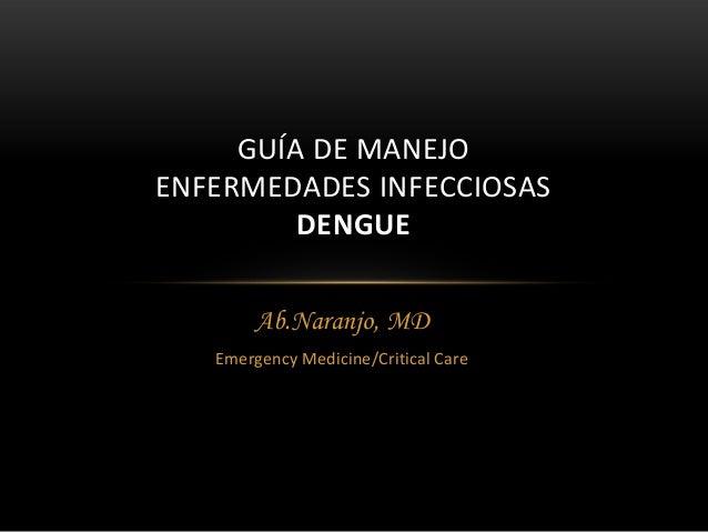 GUÍA DE MANEJO ENFERMEDADES INFECCIOSAS DENGUE Ab.Naranjo, MD Emergency Medicine/Critical Care