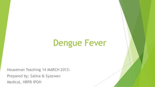 Dengue Fever Houseman Teaching 14 MARCH 2013: Prepared by; Salina & Syazwan Medical, HRPB IPOH