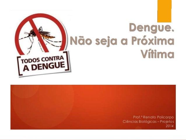 Dengue. Não seja a Próxima Vítima Prof.º Renato Policarpo Ciências Biológicas – Projetos 2014
