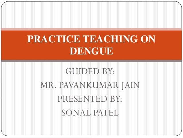 GUIDED BY: MR. PAVANKUMAR JAIN PRESENTED BY: SONAL PATEL PRACTICE TEACHING ON DENGUE