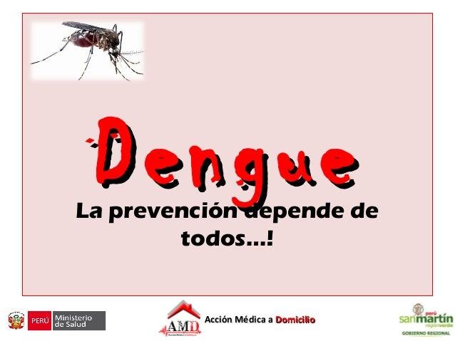 DengueDengueLa prevención depende de todos…! Hospital Regional de San Martin Unidad Ejecutora Hospital II-2 Tarapoto Acció...