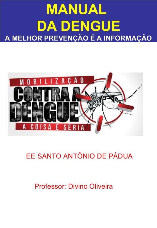 MANUAL DA DENGUE A MELHOR PREVENÇÃO É A INFORMAÇÃO EE SANTO ANTÔNIO DE PÁDUA Professor: Divino Oliveira