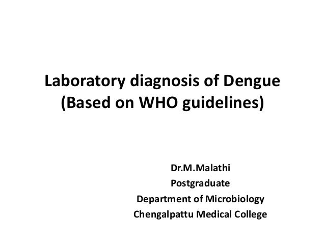 Laboratory diagnosis of Dengue (Based on WHO guidelines) Dr.M.Malathi Postgraduate Department of Microbiology Chengalpattu...