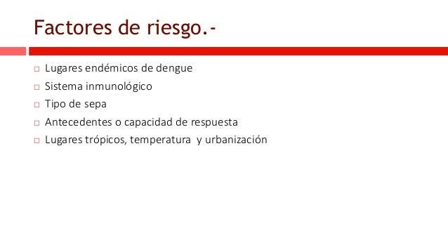 Factores de riesgo.-  Lugares endémicos de dengue  Sistema inmunológico  Tipo de sepa  Antecedentes o capacidad de res...