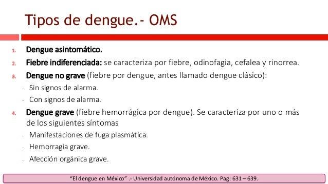 Tipos de dengue.- OMS 1. Dengue asintomático. 2. Fiebre indiferenciada: se caracteriza por fiebre, odinofagia, cefalea y r...