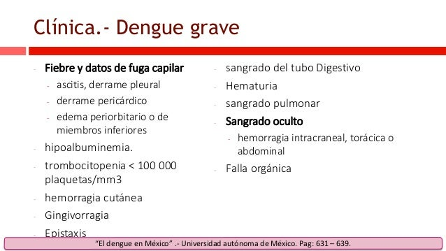 Clínica.- Dengue grave - Fiebre y datos de fuga capilar - ascitis, derrame pleural - derrame pericárdico - edema periorbit...