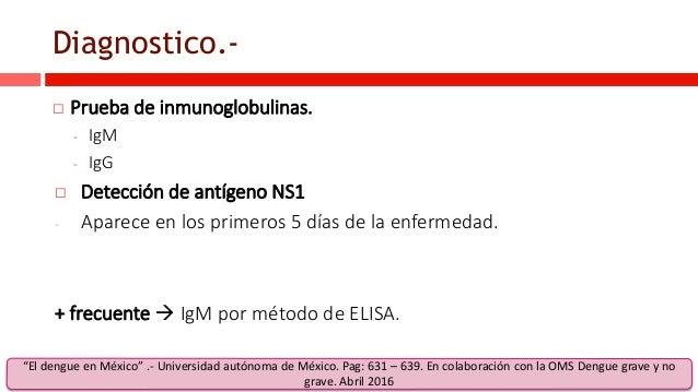 Diagnostico.-  Prueba de inmunoglobulinas. - IgM - IgG  Detección de antígeno NS1 - Aparece en los primeros 5 días de la...