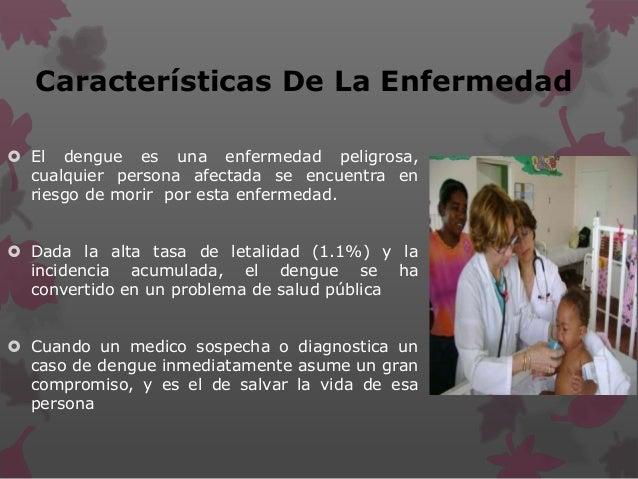 Características De La Enfermedad  El dengue es una enfermedad peligrosa, cualquier persona afectada se encuentra en riesg...