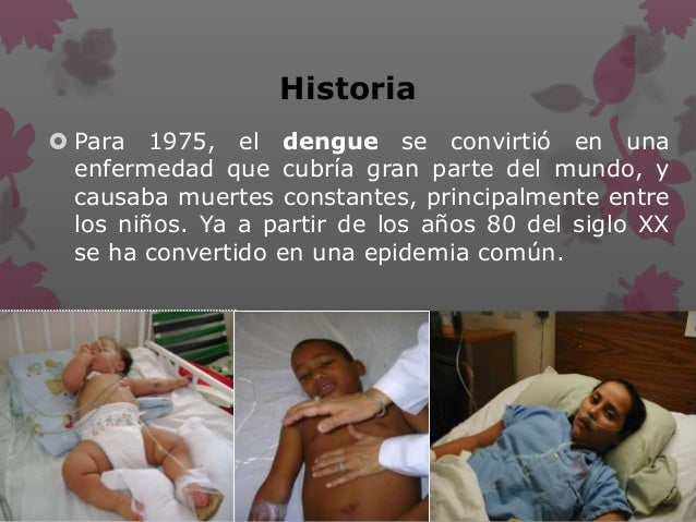 Historia  Para 1975, el dengue se convirtió en una enfermedad que cubría gran parte del mundo, y causaba muertes constant...