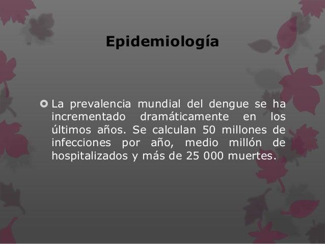 Epidemiología  La prevalencia mundial del dengue se ha incrementado dramáticamente en los últimos años. Se calculan 50 mi...
