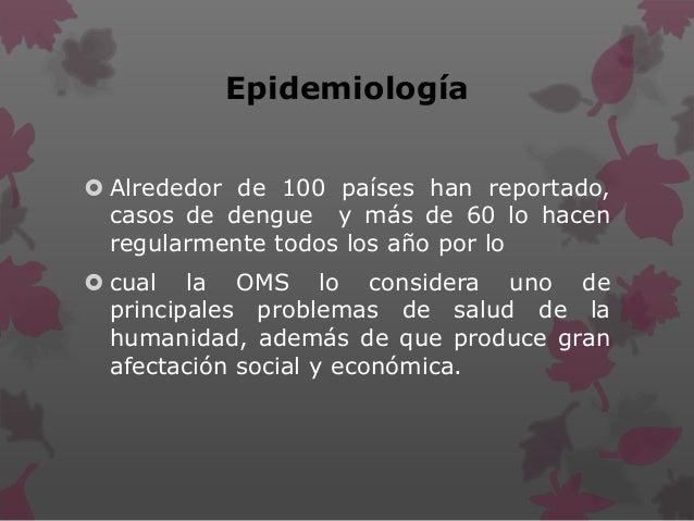 Epidemiología  Alrededor de 100 países han reportado, casos de dengue y más de 60 lo hacen regularmente todos los año por...
