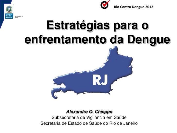 Rio Contra Dengue 2012    Estratégias para oenfrentamento da Dengue               Alexandre O. Chieppe       Subsecretaria...