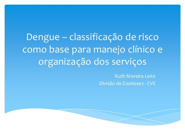 Dengue – classificação de risco como base para manejo clínico e organização dos serviços Ruth Moreira Leite Divisão de Zoo...