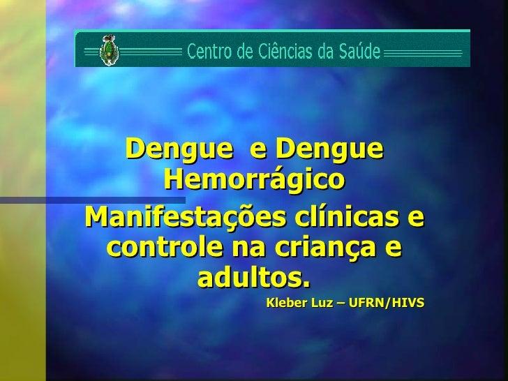 Dengue  e Dengue Hemorrágico Manifestações clínicas e controle na criança e adultos. Kleber Luz – UFRN/HIVS