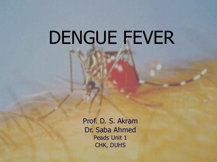 DENGUE FEVER Prof. D. S. Akram Dr. Saba Ahmed Peads Unit 1 CHK, DUHS