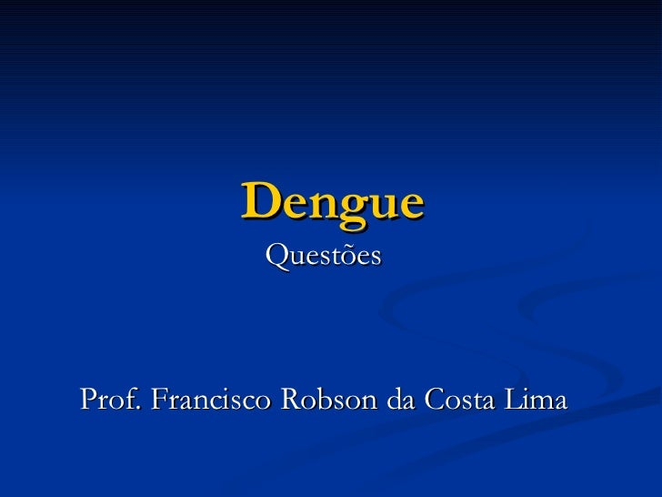 Dengue Questões Prof. Francisco Robson da Costa Lima