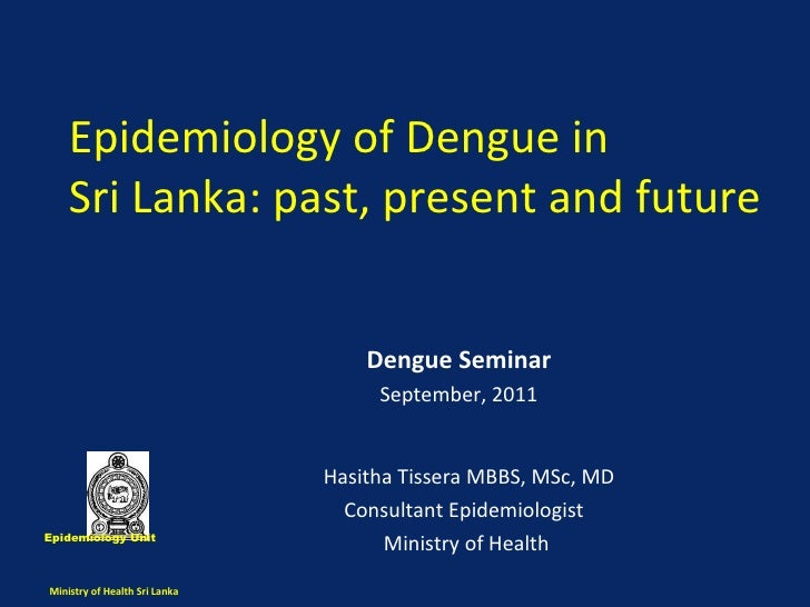 Epidemiology of Dengue in  Sri Lanka: past, present and future  Hasitha Tissera MBBS, MSc, MD Consultant Epidemiologist  M...
