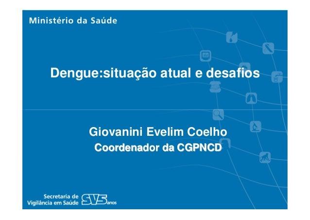 Giovanini Evelim CoelhoCoordenador da CGPNCDCoordenador da CGPNCDDengue:situação atual e desafios