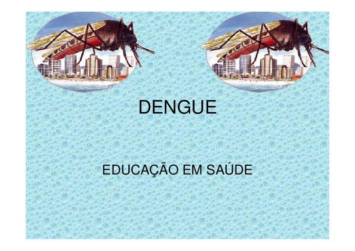 DENGUE   EDUCAÇÃO EM SAÚDE
