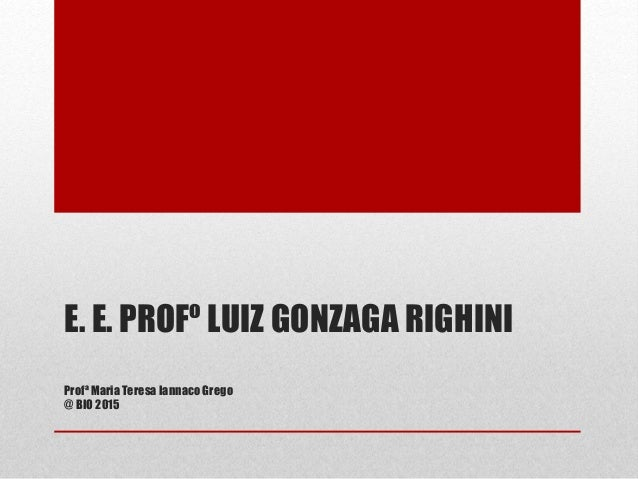 E. E. PROFº LUIZ GONZAGA RIGHINI Profª Maria Teresa Iannaco Grego @ BIO 2015