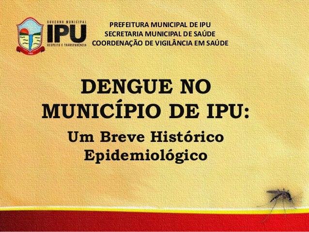 PREFEITURA MUNICIPAL DE IPU SECRETARIA MUNICIPAL DE SAÚDE COORDENAÇÃO DE VIGILÂNCIA EM SAÚDE  DENGUE NO MUNICÍPIO DE IPU: ...