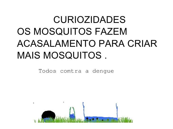 CURIOZIDADESOS MOSQUITOS FAZEMACASALAMENTO PARA CRIARMAIS MOSQUITOS .