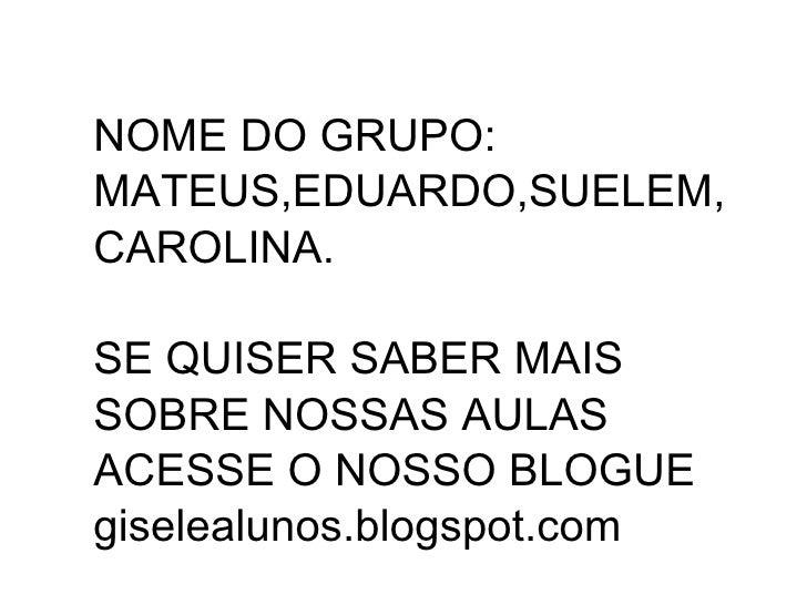 NOME DO GRUPO:MATEUS,EDUARDO,SUELEM,CAROLINA.SE QUISER SABER MAISSOBRE NOSSAS AULASACESSE O NOSSO BLOGUEgiselealunos.blogs...