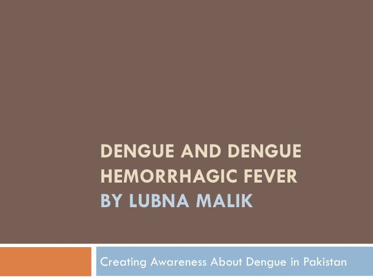 Dengue and Dengue Hemorrhagic Feverby LubnaMalik<br />Creating Awareness About Dengue in Pakistan<br />