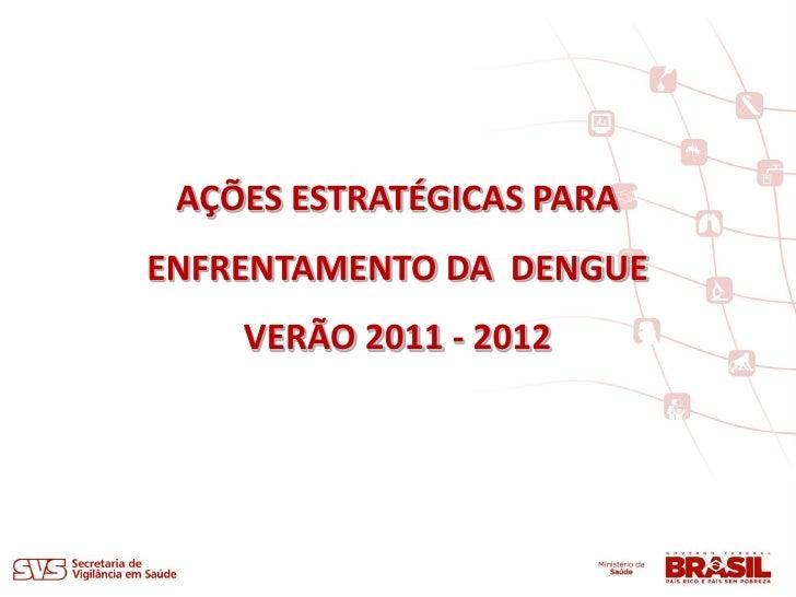 AÇÕES ESTRATÉGICAS PARAENFRENTAMENTO DA DENGUE    VERÃO 2011 - 2012