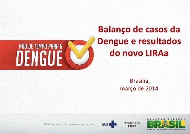 Balanço de casos da Dengue e resultados do novo LIRAa Brasília, março de 2014