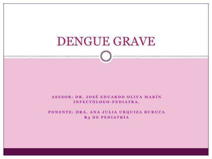 DENGUE GRAVE ASESOR: DR. JOSÉ EDUARDO OLIVA MARÍN        INFECTÓLOGO-PEDIATRA.PONENTE: DRA. ANA JULIA URQUIZA BURUCA      ...