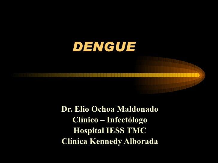 DENGUE Dr. Elio Ochoa Maldonado Clínico – Infectólogo Hospital IESS TMC Clínica Kennedy Alborada