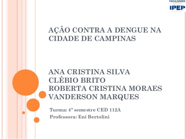 AÇÃO CONTRA A DENGUE NACIDADE DE CAMPINASANA CRISTINA SILVACLÉBIO BRITOROBERTA CRISTINA MORAESVANDERSON MARQUESTurma: 4º s...