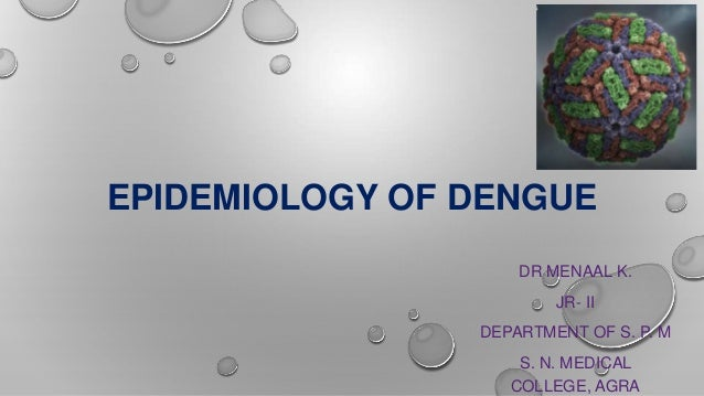 EPIDEMIOLOGY OF DENGUE DR MENAAL K. JR- II DEPARTMENT OF S. P. M S. N. MEDICAL COLLEGE, AGRA