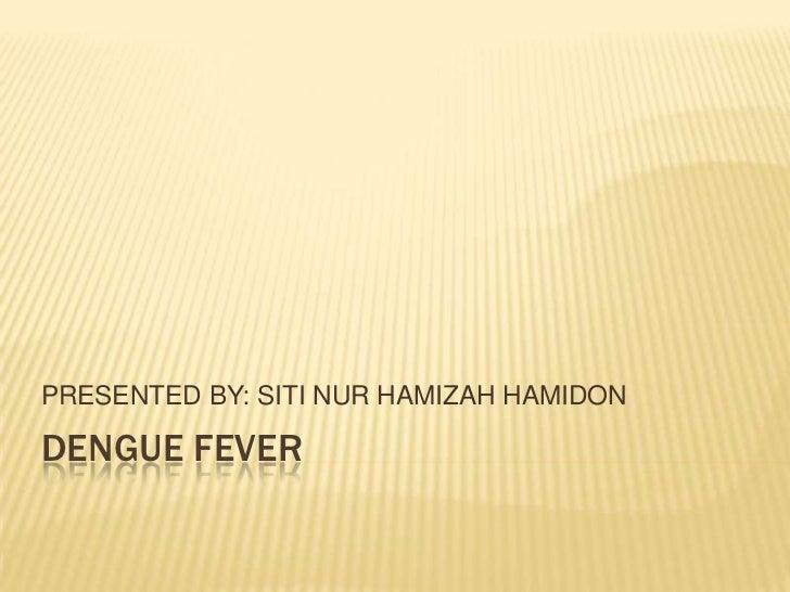 PRESENTED BY: SITI NUR HAMIZAH HAMIDONDENGUE FEVER