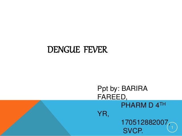 DENGUE FEVER Ppt by: BARIRA FAREED, PHARM D 4TH YR, 170512882007, SVCP. 1
