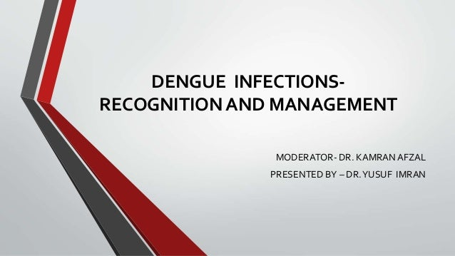 DENGUE INFECTIONS- RECOGNITION AND MANAGEMENT MODERATOR- DR. KAMRAN AFZAL PRESENTED BY – DR.YUSUF IMRAN