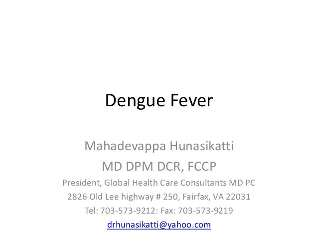Dengue Fever Mahadevappa Hunasikatti MD DPM DCR, FCCP President, Global Health Care Consultants MD PC 2826 Old Lee highway...