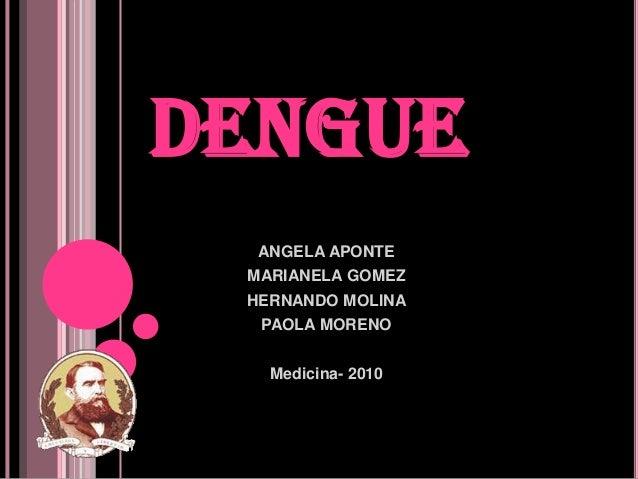 DENGUE  ANGELA APONTE MARIANELA GOMEZ HERNANDO MOLINA  PAOLA MORENO   Medicina- 2010