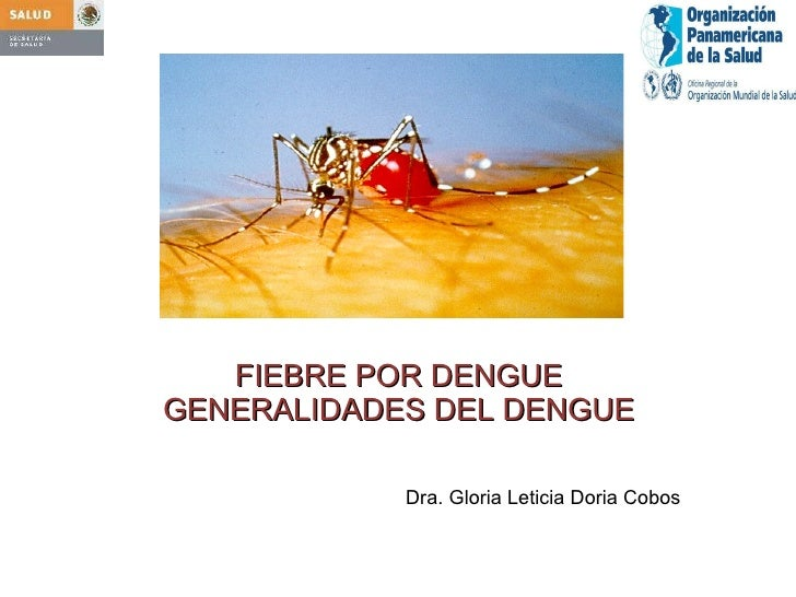 FIEBRE POR DENGUE GENERALIDADES DEL DENGUE Dra. Gloria Leticia Doria Cobos