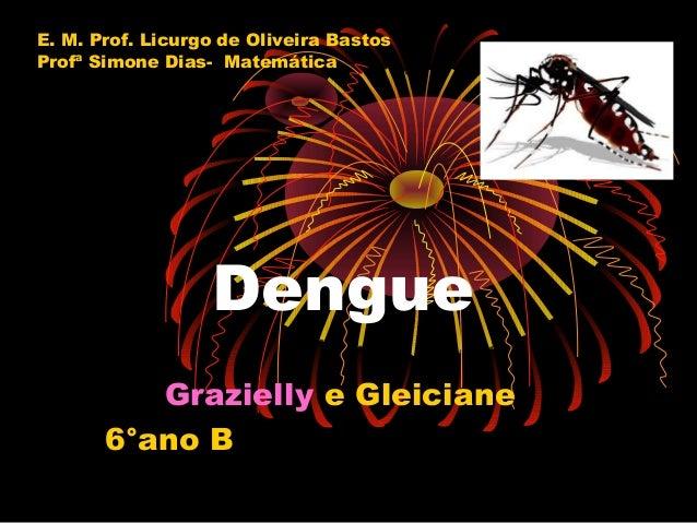 E. M. Prof. Licurgo de Oliveira Bastos Profª Simone Dias- Matemática  Dengue Grazielly e Gleiciane 6°ano B