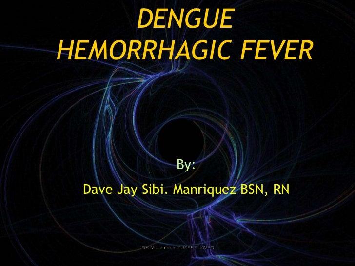 DENGUEHEMORRHAGIC FEVER                     By: Dave Jay Sibi. Manriquez BSN, RN          DR Muhammad TUSEEF JAVED