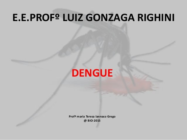 E.E.PROFº LUIZ GONZAGA RIGHINI DENGUE Profª maria Teresa Iannaco Grego @ BIO-2015