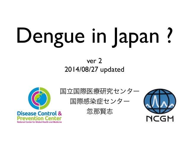 Dengue in Japan ?  !  ver 2  2014/08/27 updated  国立国際医療研究センター  国際感染症センター  忽那賢志