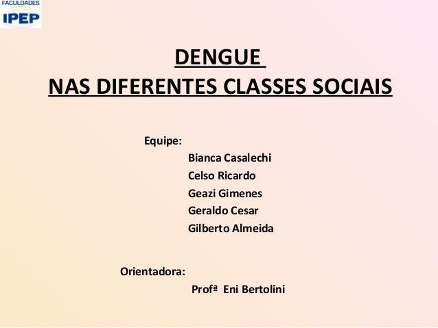 DENGUENAS DIFERENTES CLASSES SOCIAISEquipe:Bianca CasalechiCelso RicardoGeazi GimenesGeraldo CesarGilberto AlmeidaOrientad...