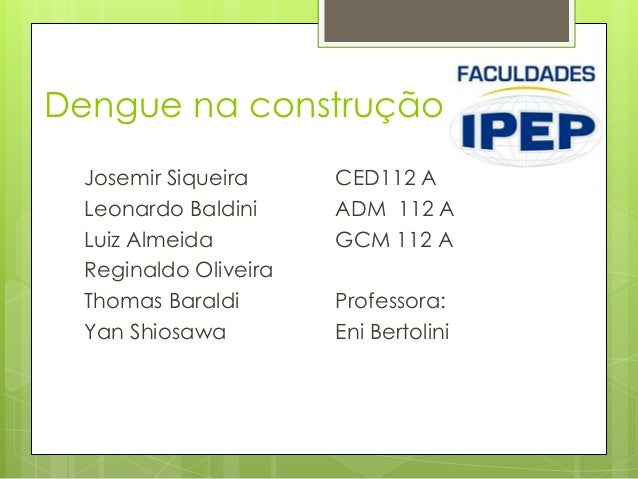 Dengue na construçãoJosemir SiqueiraLeonardo BaldiniLuiz AlmeidaReginaldo OliveiraThomas BaraldiYan ShiosawaCED112 AADM 11...
