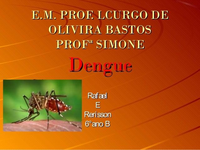 E.M. PROF. LCURGO DE OLIVIRA BASTOS PROFª SIMONE  Dengue Rafael E Rerisson 6°ano B