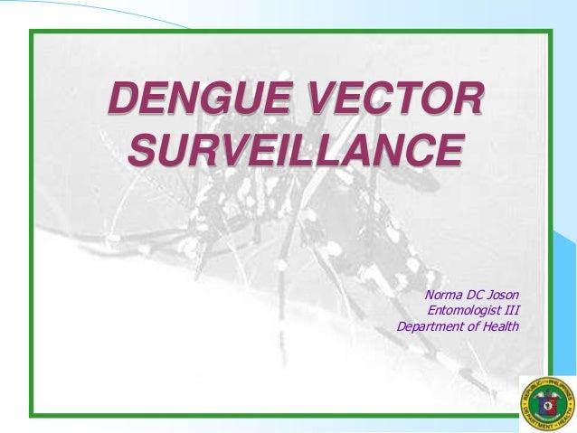 Norma DC Joson Entomologist III Department of Health DENGUE VECTOR SURVEILLANCE