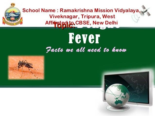 Topic:Topic: Dengue Fever Facts we all need to know School Name : Ramakrishna Mission Vidyalaya, Viveknagar, Tripura, West...