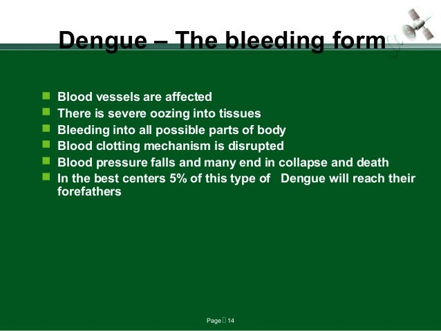 Page  14 Dengue – The bleeding form  Blood vessels are affected  There is severe oozing into tissues  Bleeding into al...